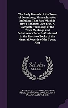 The Early Records of the Town of Lunenburg, Massachusetts, Including That Part Which Is Now Fitchburg; 1719-1764. a Complete Transcript of the Town ..