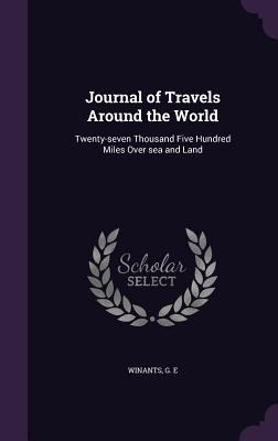 Journal of Travels Around the World: Twenty-seven Thousand Five Hundred Miles Over sea and Land