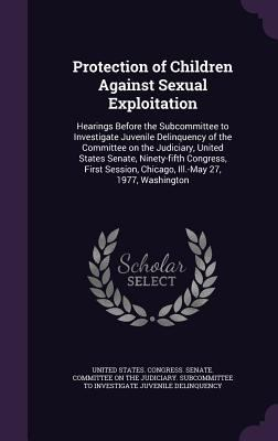 Protection of Children Against Sexual Exploitation: Hearings Before the Subcommittee to Investigate Juvenile Delinquency of the Committee on the ... C