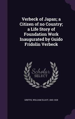 Verbeck of Japan; a Citizen of no Country; a Life Story of Foundation Work Inaugurated by Guido Fridolin Verbeck