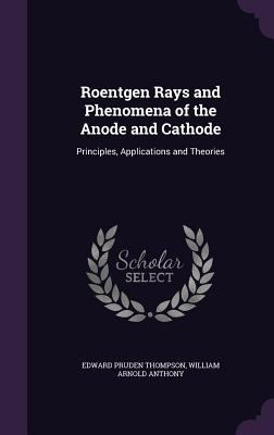 Roentgen Rays and Phenomena of the Anode and Cathode: Principles, Applications and Theories