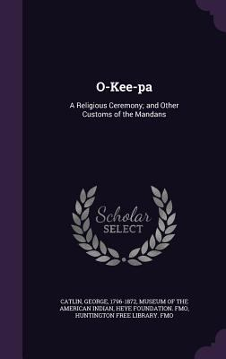 O-Kee-pa: A Religious Ceremony; and Other Customs of the Mandans