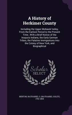 A History of Herkimer County: Including the Upper Mohawk Valley, From the Earliest Period to the Present Time ; With a Brief Notice of the Iroquois ..