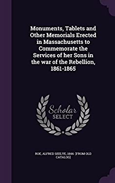 Monuments, Tablets and Other Memorials Erected in Massachusetts to Commemorate the Services of her Sons in the war of the Rebellion, 1861-1865