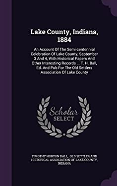 Lake County, Indiana, 1884: An Account Of The Semi-centennial Celebration Of Lake County, September 3 And 4, With Historical Papers And Other ... The
