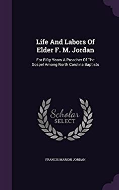 Life And Labors Of Elder F. M. Jordan: For Fifty Years A Preacher Of The Gospel Among North Carolina Baptists