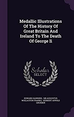 Medallic Illustrations Of The History Of Great Britain And Ireland To The Death Of George Ii