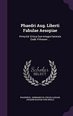 Phaedri Aug. Liberti Fabulae Aesopiae: Prima Ed. Critica Cum Integra Varietate Codd. Pithoeani ...