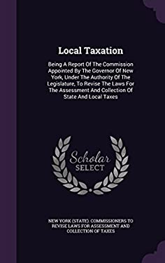 Local Taxation: Being A Report Of The Commission Appointed By The Governor Of New York, Under The Authority Of The Legislature, To Revise The Laws For