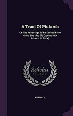 A Tract Of Plutarch: On The Advantage To Be Derived From One's Enemies (de Capienda Ex Inimicis Utilitate)