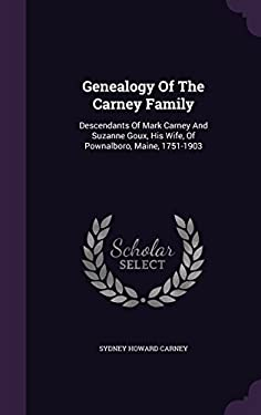 Genealogy Of The Carney Family: Descendants Of Mark Carney And Suzanne Goux, His Wife, Of Pownalboro, Maine, 1751-1903