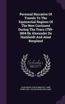 Personal Narrative Of Travels To The Equinoctial Regions Of The New Continent During The Years 1799-1804 By Alexander De Humboldt And Aim Bonpland