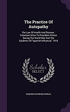 """The Practice Of Autopathy: The Law Of Health And Disease : Volunteer-letter To President Wilson During The World War And The Epidemic Of """"spanish Infl"""