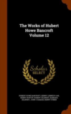 The Works of Hubert Howe Bancroft Volume 12