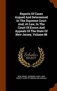 Reports Of Cases Argued And Determined In The Supreme Court And, At Law, In The Court Of Errors And Appeals Of The State Of New Jersey, Volume 88