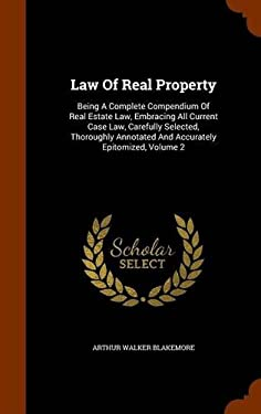 Law Of Real Property: Being A Complete Compendium Of Real Estate Law, Embracing All Current Case Law, Carefully Selected, Thoroughly Annotated And Acc