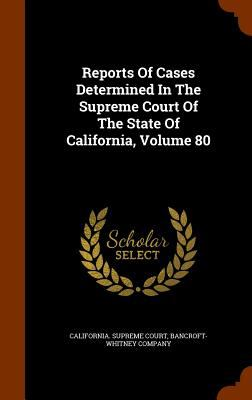 Reports Of Cases Determined In The Supreme Court Of The State Of California, Volume 80