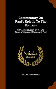 Commentary On Paul's Epistle To The Romans: With An Introduction On The Life, Times, Writings And Character Of Paul