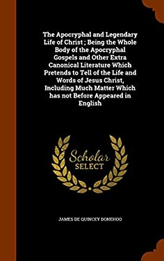 The Apocryphal and Legendary Life of Christ ; Being the Whole Body of the Apocryphal Gospels and Other Extra Canonical Literature Which Pretends to ..