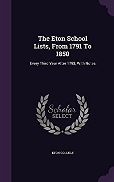 The Eton School Lists, From 1791 To 1850: Every Third Year After 1793, With Notes
