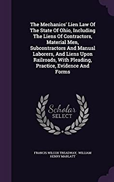 The Mechanics' Lien Law Of The State Of Ohio, Including The Liens Of Contractors, Material Men, Subcontractors And Manual Laborers, And Liens Upon ...