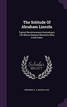 The Solitude Of Abraham Lincoln: Typical Reminiscences Illustrating A Life Whose Deepest Moments Were Lived Alone