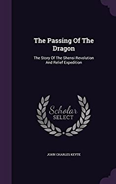 The Passing Of The Dragon: The Story Of The Shensi Revolution And Relief Expedition