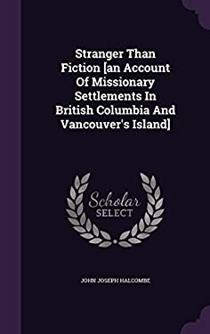 Stranger Than Fiction [an Account Of Missionary Settlements In British Columbia And Vancouver's Island]