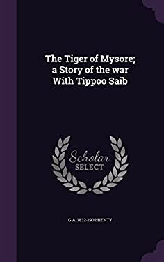 The Tiger of Mysore; a Story of the war With Tippoo Saib