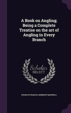 A Book on Angling; Being a Complete Treatise on the art of Angling in Every Branch
