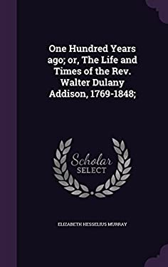One Hundred Years ago; or, The Life and Times of the Rev. Walter Dulany Addison, 1769-1848