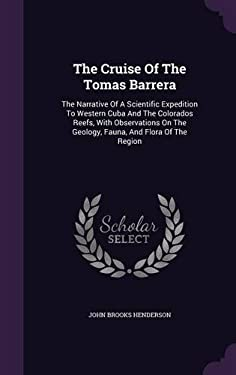 The Cruise Of The Tomas Barrera: The Narrative Of A Scientific Expedition To Western Cuba And The Colorados Reefs, With Observations On The Geology, F