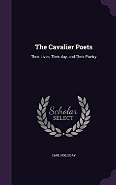 The Cavalier Poets: Their Lives, Their day, and Their Poetry