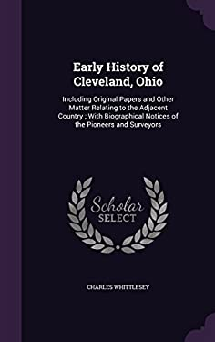 Early History of Cleveland, Ohio: Including Original Papers and Other Matter Relating to the Adjacent Country ; With Biographical Notices of the Pione