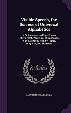 Visible Speech, the Science of Universal Alphabetics: or, Self-interpreting Physiological Letters, for the Writing of all Languages in one Alphabet, I