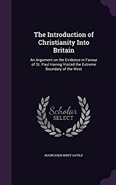 The Introduction of Christianity Into Britain: An Argument on the Evidence in Favour of St. Paul Having Visited the Extreme Boundary of the West