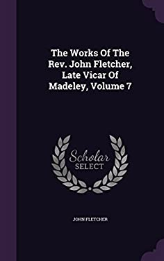 The Works Of The Rev. John Fletcher, Late Vicar Of Madeley, Volume 7