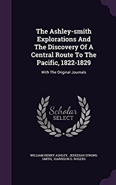 The Ashley-smith Explorations And The Discovery Of A Central Route To The Pacific, 1822-1829: With The Original Journals