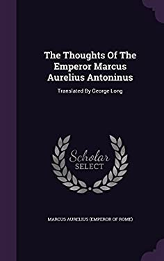 The Thoughts Of The Emperor Marcus Aurelius Antoninus: Translated By George Long