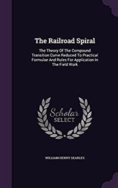 The Railroad Spiral: The Theory Of The Compound Transition Curve Reduced To Practical Formulae And Rules For Application In The Field Work