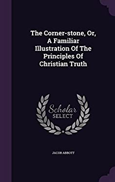 The Corner-stone, Or, A Familiar Illustration Of The Principles Of Christian Truth