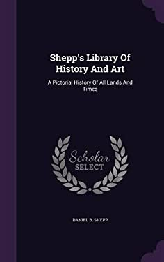 Shepp's Library Of History And Art: A Pictorial History Of All Lands And Times