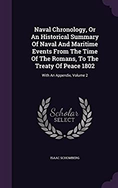 Naval Chronology, Or An Historical Summary Of Naval And Maritime Events From The Time Of The Romans, To The Treaty Of Peace 1802: With An Appendix, Vo