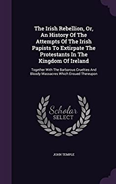 The Irish Rebellion, Or, An History Of The Attempts Of The Irish Papists To Extirpate The Protestants In The Kingdom Of Ireland: Together With The ...