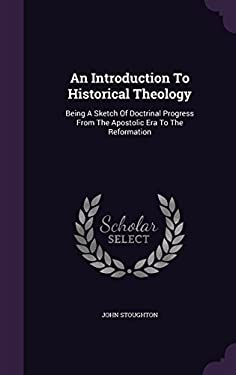 An Introduction To Historical Theology: Being A Sketch Of Doctrinal Progress From The Apostolic Era To The Reformation