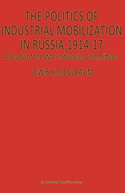 The Politics of Industrial Mobilization in Russia, 1914-17: A Study of the War-Industries Committees (St Antony's)