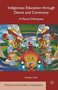 Indigenous Education through Dance and Ceremony: A Mexica Palimpsest (Postcolonial Studies in Education)