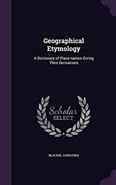 Geographical Etymology: A Dictionary of Place-Names Giving Their Derivations