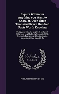 Inquire Within for Anything You Want to Know, Or, Over Three Thousand Seven Hundred Facts Worth Knowing: Particularly Intended as a Book for Family ..