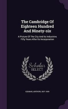 The Cambridge of Eighteen Hundred and Ninety-Six: A Picture of the City and Its Industries Fifty Years After Its Incorporation